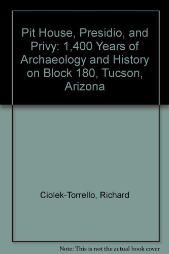 Pit House, Presidio, and Privy: 1,400 Years of Archaeolgy and History on Block 180, Tucson, Arizona...