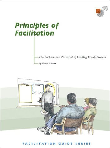 Principles of Facilitation: The Purpose and Potetntial of Leading Group Process: Sibbet, David