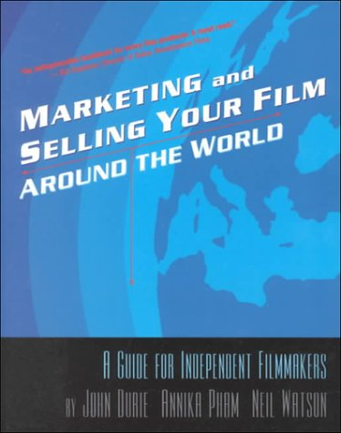Marketing and Selling Your Film Around the World: A Guide for Independent Filmmakers: John Durie; ...