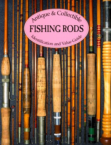 9781879522077: Antique & Collectible Fishing Rods: Identification & Value Guide