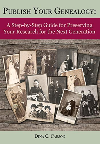Publish Your Genealogy: A Step-by-Step Guide for Preserving Your Research for the Next Generation: ...