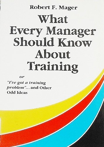 9781879618084: What Every Manager Should Know About Training: Or I'Ve Got a Training Problem and Other Odd Ideas