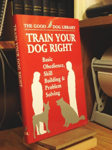 Train Your Dog Right: Basic Obedience,Skill Building & Problem Solving (The Good Dog Library)