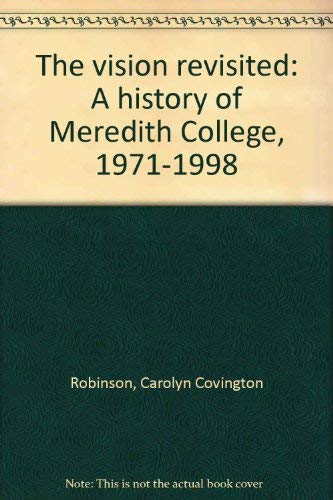 The vision revisited: A history of Meredith College, 1971-1998: Robinson, Carolyn C. (Covington)