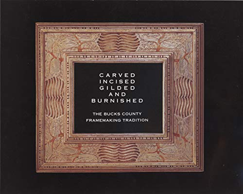 9781879636125: Carved, Incised, Gilded, and Burnished: The Bucks County Framemaking Tradition