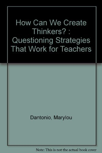 How Can We Create Thinkers?: Questioning Strategies That Work for Teachers: Marylou Dantonio