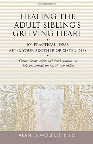 Healing the Adult Sibling's Grieving Heart: 100 Practical Ideas After Your Brother or Sister ...