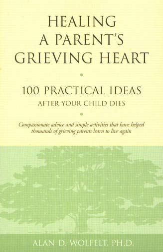 Healing a Parent's Grieving Heart: 100 Practical Ideas After Your Child Dies (Healing a ...