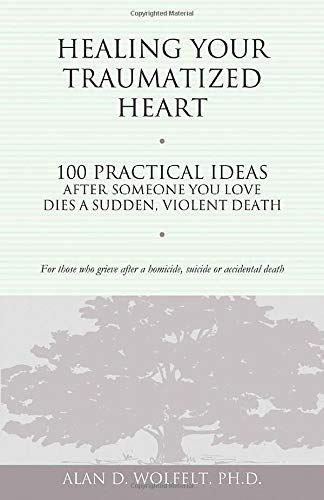 Healing Your Traumatized Heart: 100 Practical Ideas After Someone You Love Dies a Sudden, Violent Death (Healing a Grieving Heart series) (1879651327) by Alan D. Wolfelt PhD