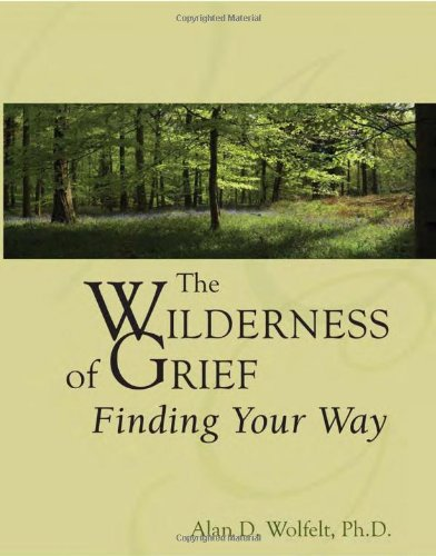 The Wilderness of Grief: Finding Your Way (Understanding Your Grief): Wolfelt PhD, Alan D.