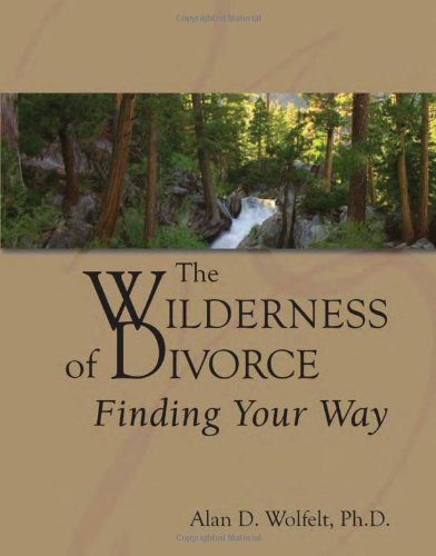 The Wilderness of Divorce: Finding Your Way (Transcending Divorce) (187965153X) by Alan D. Wolfelt PhD