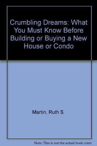 Crumbling Dreams: What You Must Know Before Building or Buying a New House or Condo: Martin, Ruth S...