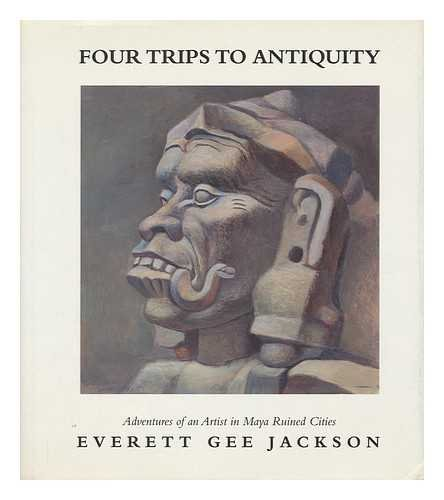 Four Trips to Antiquity: Adventures of an Artist in Maya Ruined Cities Jackson, Everett Gee