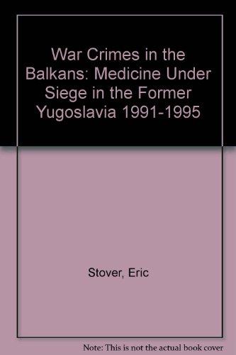War Crimes in the Balkans: Medicine Under Siege in the Former Yugoslavia 1991-1995: Stover, Eric