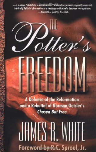 The Potter's Freedom: A Defense of the Reformation and the Rebuttal of Norman Geisler's Chosen But Free (1879737434) by James R. White
