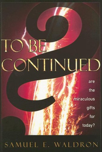 To Be Continued?: Are the Miraculous Gifts for Today? (1879737582) by Samuel E. Waldron