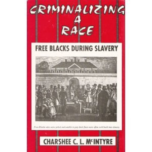 Criminalizing A Race: Free Blacks During Slavery: Charshee C. L. McIntyre