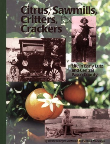 Citrus, Sawmills, Critters, Crackers : Life in Early Lutz and Central Pasco County: Elizabeth ...