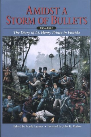Amidst a Storm of Bullets: The Diary of Lt. Henry Prince in Florida, 1836-1842