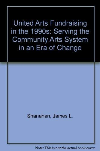 United Arts Fundraising in the 1990s: Serving: Shanahan, James L.