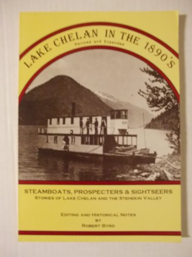 LAKE CHELAN IN THE 1890'S: STEAMBOATS, PROSPECTERS AND SIGHTSEERS. STORIES OF LAKE CHELAN AND ...