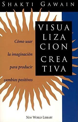 Visualización creativa: cómo usar la imaginación para producir cambios positivos: Shakti Gawain