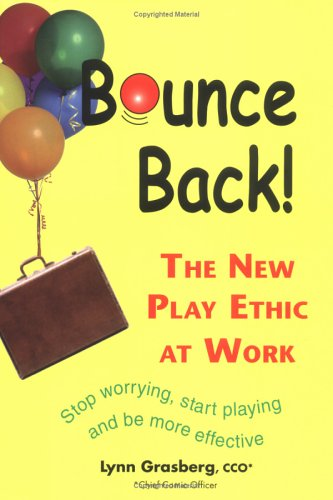 Bounce Back! The New Play Ethic at Work, Stop Worrying, Start Playing and be More Effective