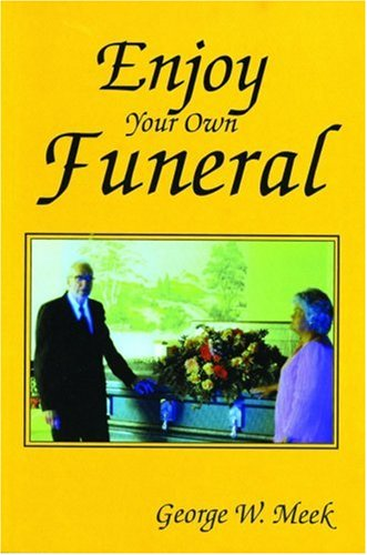 Enjoy Your Own Funeral: And Live a Happy Forever: George W. Meek