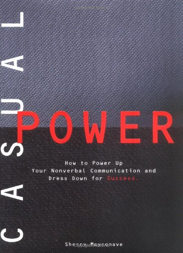 Casual Power:: How to Power Up Your Nonverbal Communication & Dress Down for Success: Maysonave...