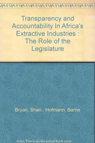 Transparency and Accountability In Africa's Extractive Industries: The Role of the Legislature:...