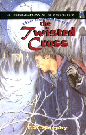 The Secrets of the Twisted Cross (Belltown Mystery): T. M. Murphy