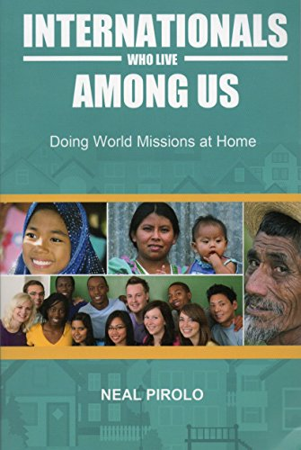 Internationals Who Live Among Us: Doing World Missions at Home: Pirolo, Neal