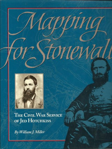 Mapping for Stonewall: The Civil War Service of Jed Hotchkiss: Miller, William J.