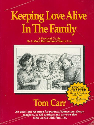 Keeping Love Alive in the Family: A Practical Guide to a More Harmonious Family Life: Tom Carr