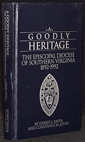 Goodly Heritage: The Episcopal Diocese of Southern Virginia 1892-1992: Raper, Derris L. and Jones, ...