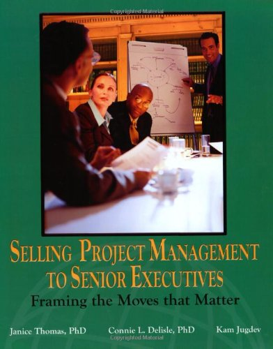 Selling Project Management to Senior Executives: Framing the Moves That Matter: Thomas, Janice, ...