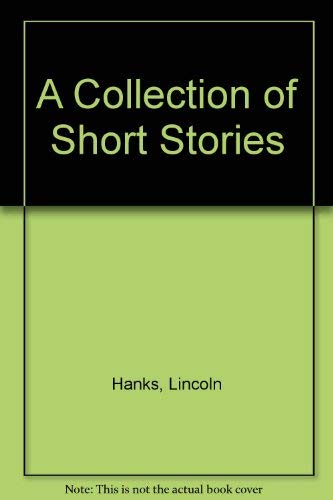 A Collection of Short Stories: Hanks, Lincoln