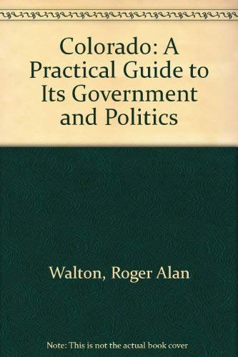 Colorado: A Practical Guide to Its Government and Politics: Walton, Roger Alan