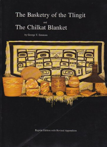The Basketry of the Tlingit and the Chilkat Blanket: Emmons, George Thornton, Dauenhauer, Nora