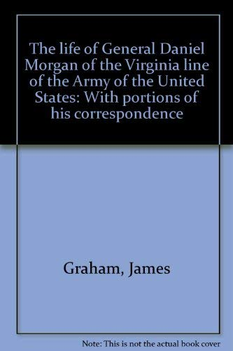 The life of General Daniel Morgan of the Virginia line of the Army of the United States: With ...
