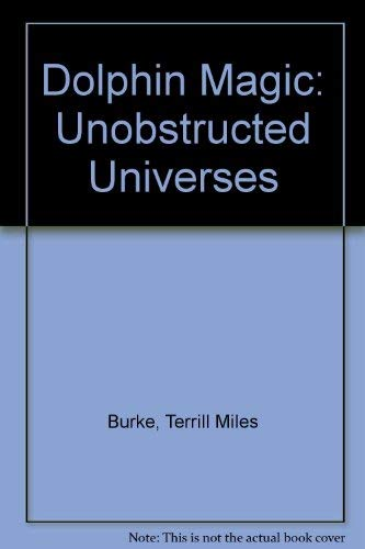 Dolphin Magic: Unobstructed Universes: Terrill Miles Burke, Terrill M. Burke
