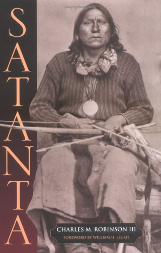 Satanta The Life and Death of a War Chief With Foreword by William H. Leckie: Robinson, Charles M. ...