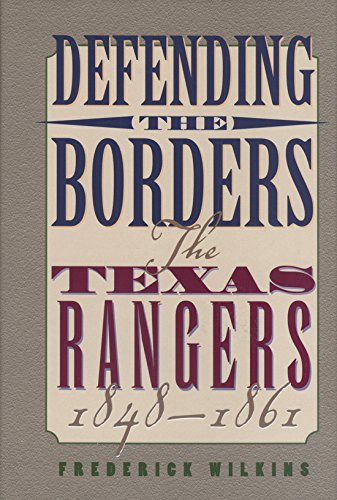 Defending the Borders: The Texas Rangers, 1848-1861: Wilkins, Frederick