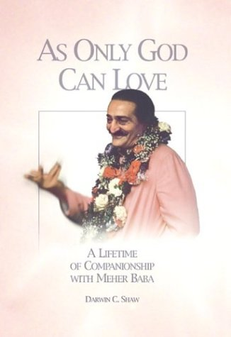 As Only God Can Love: A Lifetime of Companionship with Meher Baba: Shaw, Darwin C.