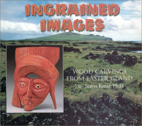 Ingrained Images: Woodcarvings from Easter Island: Kurze, Joan T. Seaver