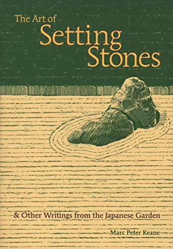 The Art of Setting Stones: & Other Writings from the Japanese Garden: Keane, Marc Peter