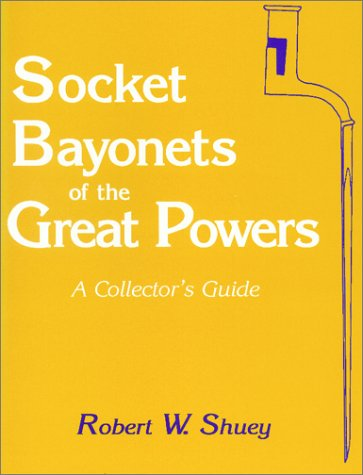 Socket Bayonets Of The Great Powers: A Collector's Guide: Robert W. Shuey