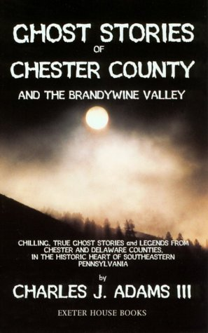 Ghost Stories of Chester County: And the Brandywine Valley: Adams, Charles J.