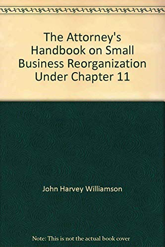 The Attorney's Handbook on Small Business Reorganization Under Chapter 11: By John H. ...