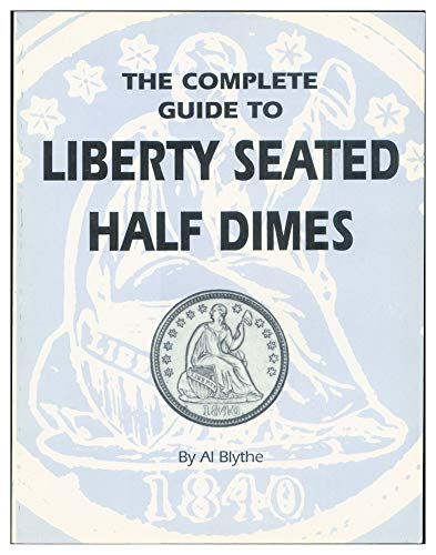The Complete Guide to Liberty Seated Half Dimes: Blythe, Al